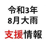 【支援情報】令和3年8月11日からの大雨(8/31現在)